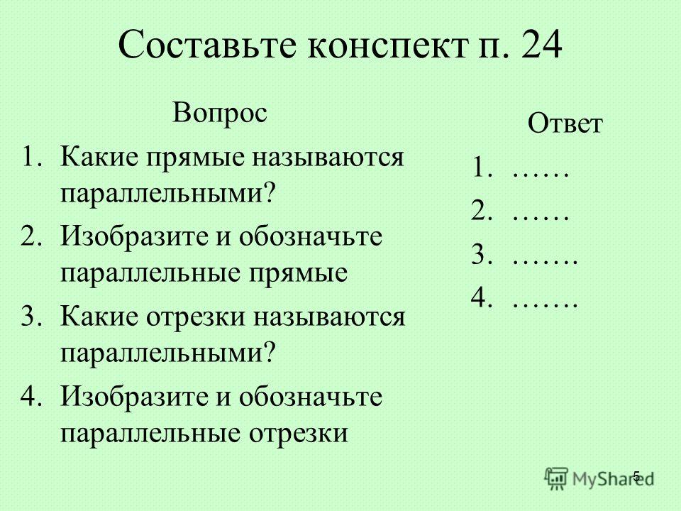 Составьте конспект п. 24 Вопрос 1.Какие прямые называются параллельными? 2.Изобразите и обозначьте параллельные прямые 3.Какие отрезки называются параллельными? 4.Изобразите и обозначьте параллельные отрезки Ответ 1.…… 2.…… 3.……. 4.……. 5