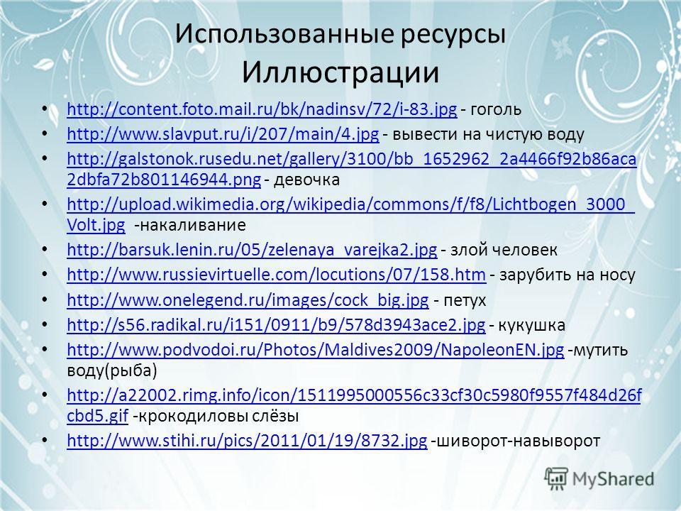 Использованные ресурсы Иллюстрации http://content.foto.mail.ru/bk/nadinsv/72/i-83.jpg - гоголь http://content.foto.mail.ru/bk/nadinsv/72/i-83.jpg http://www.slavput.ru/i/207/main/4.jpg - вывести на чистую воду http://www.slavput.ru/i/207/main/4.jpg h