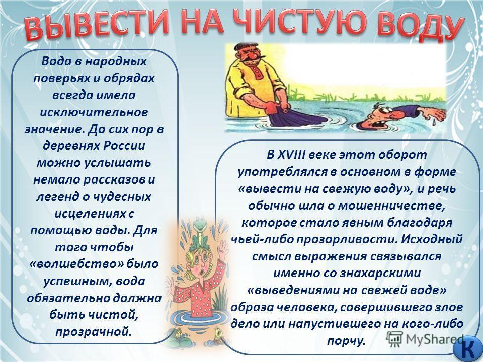 Вода в народных поверьях и обрядах всегда имела исключительное значение. До сих пор в деревнях России можно услышать немало рассказов и легенд о чудесных исцелениях с помощью воды. Для того чтобы «волшебство» было успешным, вода обязательно должна бы