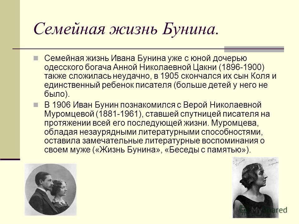Семейная жизнь Бунина. Семейная жизнь Ивана Бунина уже с юной дочерью одесского богача Анной Николаевной Цакни (1896-1900) также сложилась неудачно, в 1905 скончался их сын Коля и единственный ребенок писателя (больше детей у него не было). В 1906 Ив