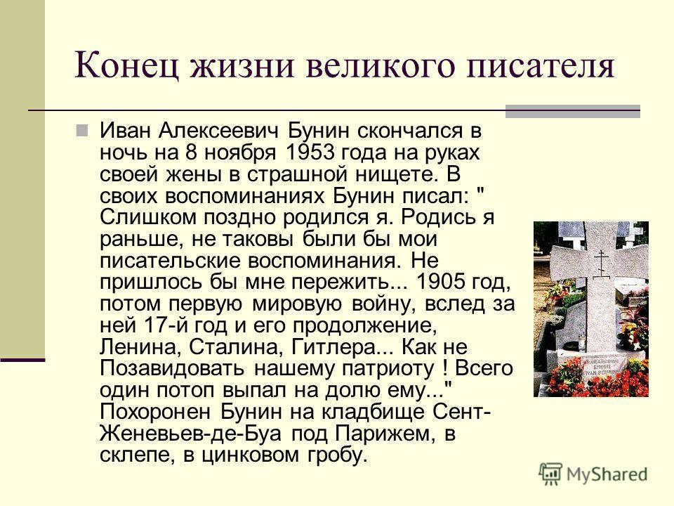Конец жизни великого писателя Иван Алексеевич Бунин скончался в ночь на 8 ноября 1953 года на pуках своей жены в страшной нищете. В своих воспоминаниях Бунин писал: