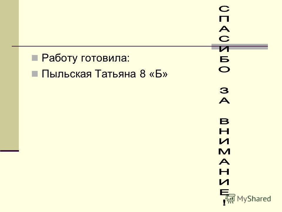 Работу готовила: Пыльская Татьяна 8 «Б»