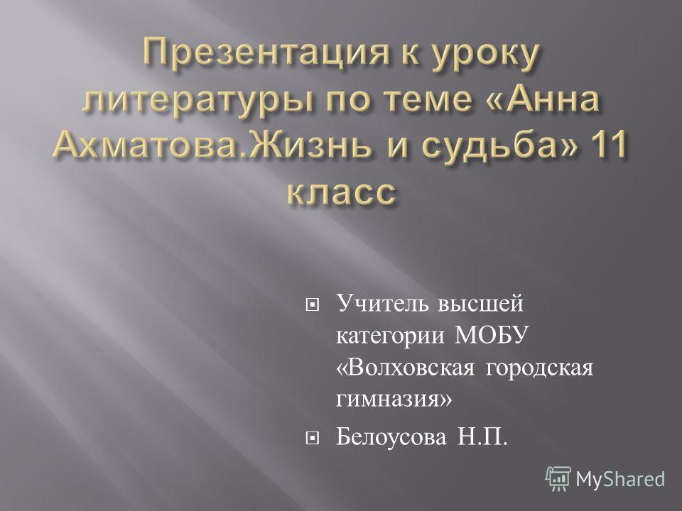 Учитель высшей категории МОБУ « Волховская городская гимназия » Белоусова Н. П.