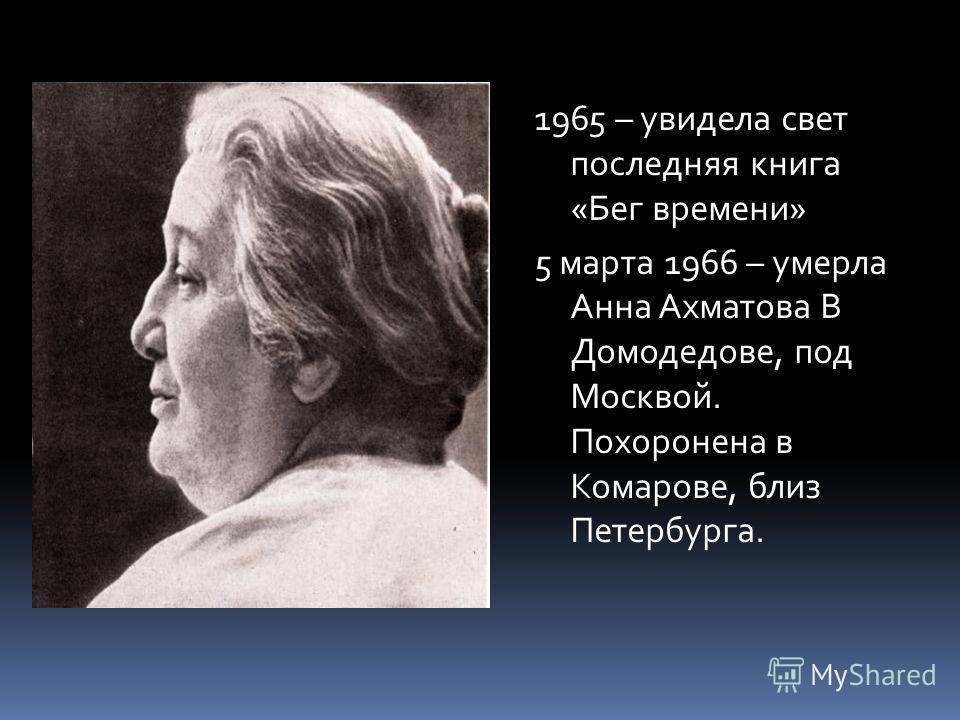 1965 – увидела свет последняя книга «Бег времени» 5 марта 1966 – умерла Анна Ахматова В Домодедове, под Москвой. Похоронена в Комарове, близ Петербурга.