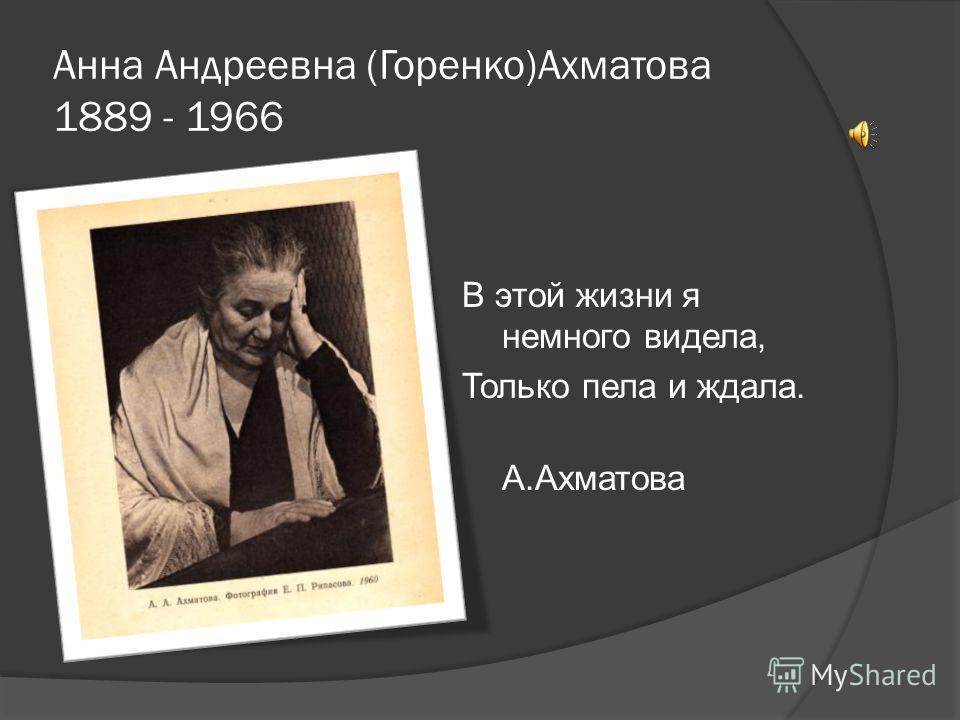 Анна Андреевна (Горенко)Ахматова 1889 - 1966 В этой жизни я немного видела, Только пела и ждала. А.Ахматова