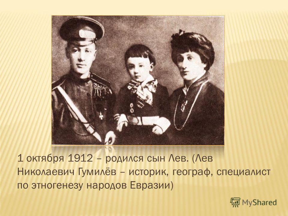 1 октября 1912 – родился сын Лев. (Лев Николаевич Гумилёв – историк, географ, специалист по этногенезу народов Евразии)