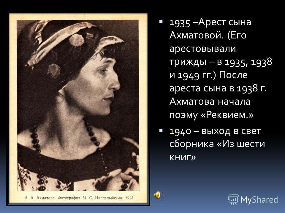 1935 –Арест сына Ахматовой. (Его арестовывали трижды – в 1935, 1938 и 1949 гг.) После ареста сына в 1938 г. Ахматова начала поэму «Реквием.» 1940 – выход в свет сборника «Из шести книг»