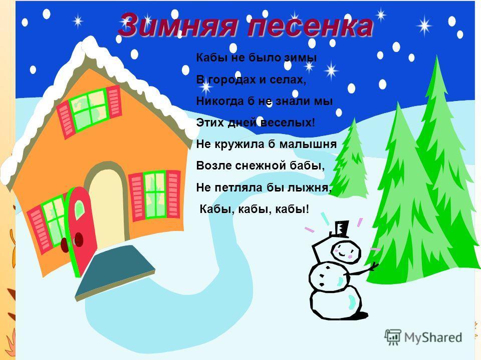 Зимняя песенка Кабы не было зимы В городах и селах, Никогда б не знали мы Этих дней веселых! Не кружила б малышня Возле снежной бабы, Не петляла бы лыжня, Кабы, кабы, кабы!