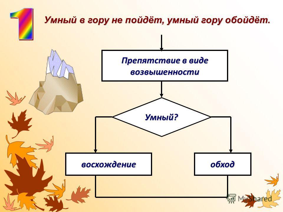 Препятствие в виде возвышенности Умный? восхождениеобход Умный в гору не пойдёт, умный гору обойдёт.