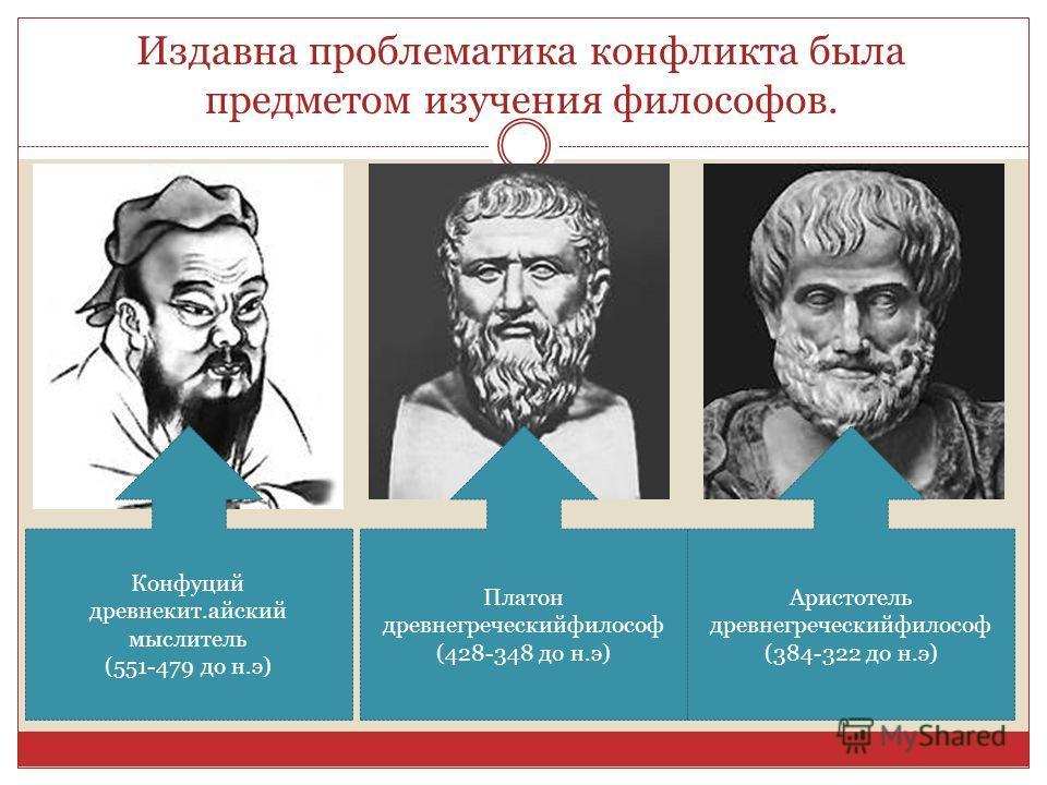 Издавна проблематика конфликта была предметом изучения философов. Конфуций древнекит.айский мыслитель (551-479 до н.э) Платон древнегреческийфилософ (428-348 до н.э) Аристотель древнегреческийфилософ (384-322 до н.э)