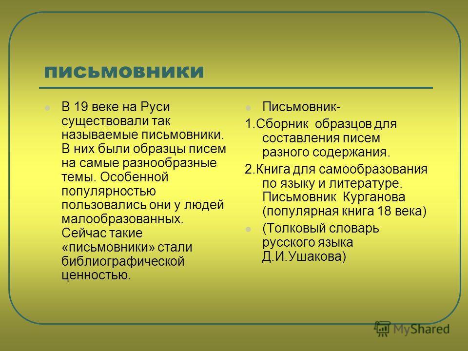 письмовники В 19 веке на Руси существовали так называемые письмовники. В них были образцы писем на самые разнообразные темы. Особенной популярностью пользовались они у людей малообразованных. Сейчас такие «письмовники» стали библиографической ценност
