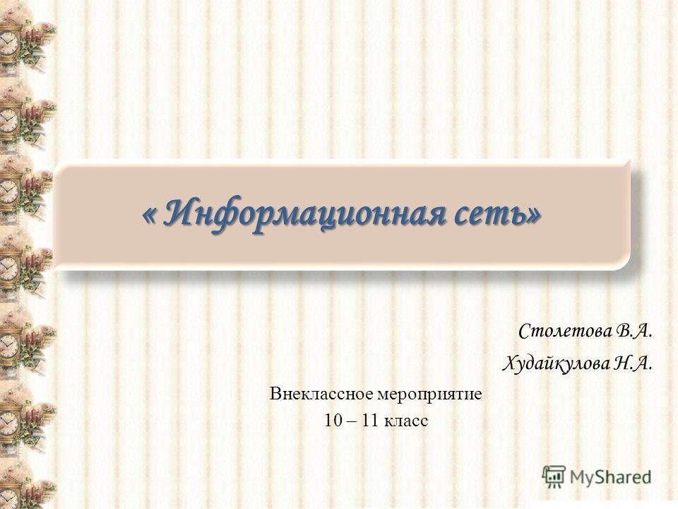 « Информационная сеть» Столетова В.А. Худайкулова Н.А. Внеклассное мероприятие 10 – 11 класс