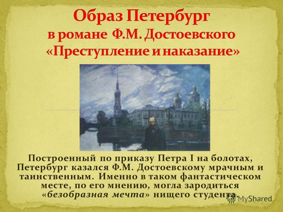 Построенный по приказу Петра I на болотах, Петербург казался Ф.М. Достоевскому мрачным и таинственным. Именно в таком фантастическом месте, по его мнению, могла зародиться «безобразная мечта» нищего студента.