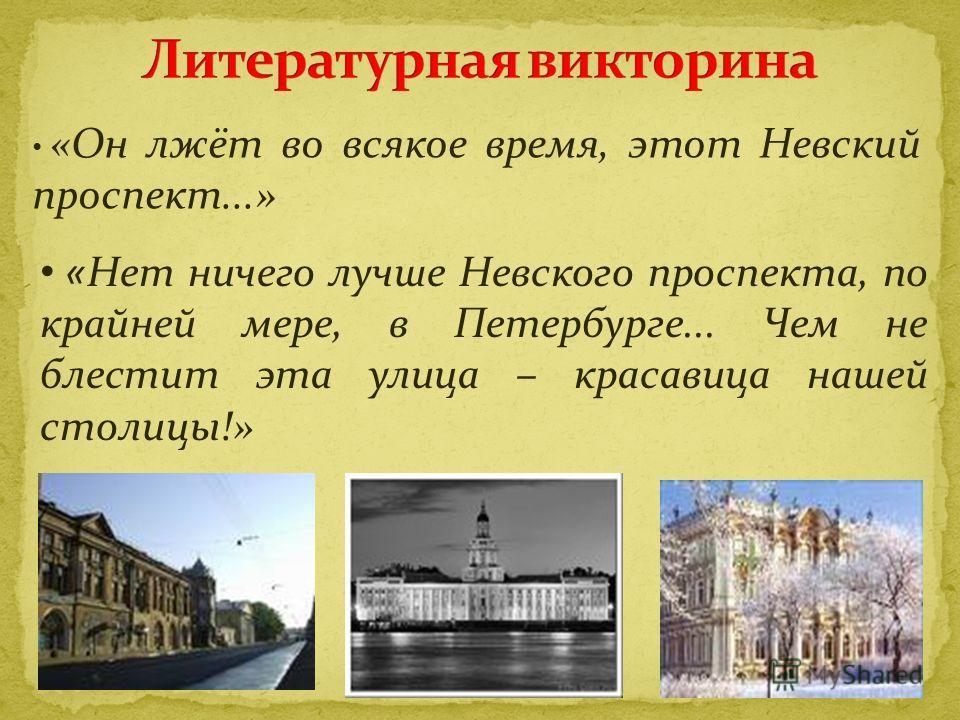 «Он лжёт во всякое время, этот Невский проспект...» «Нет ничего лучше Невского проспекта, по крайней мере, в Петербурге... Чем не блестит эта улица – красавица нашей столицы!»