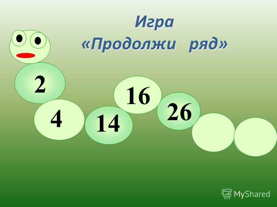 2 4 26 16 14 Игра «Продолжи ряд» Игра «Продолжи ряд»