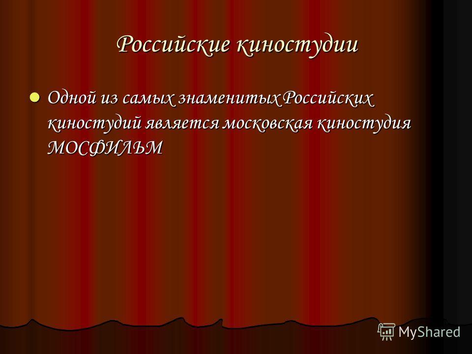 Российские киностудии Одной из самых знаменитых Российских киностудий является московская киностудия МОСФИЛЬМ Одной из самых знаменитых Российских киностудий является московская киностудия МОСФИЛЬМ