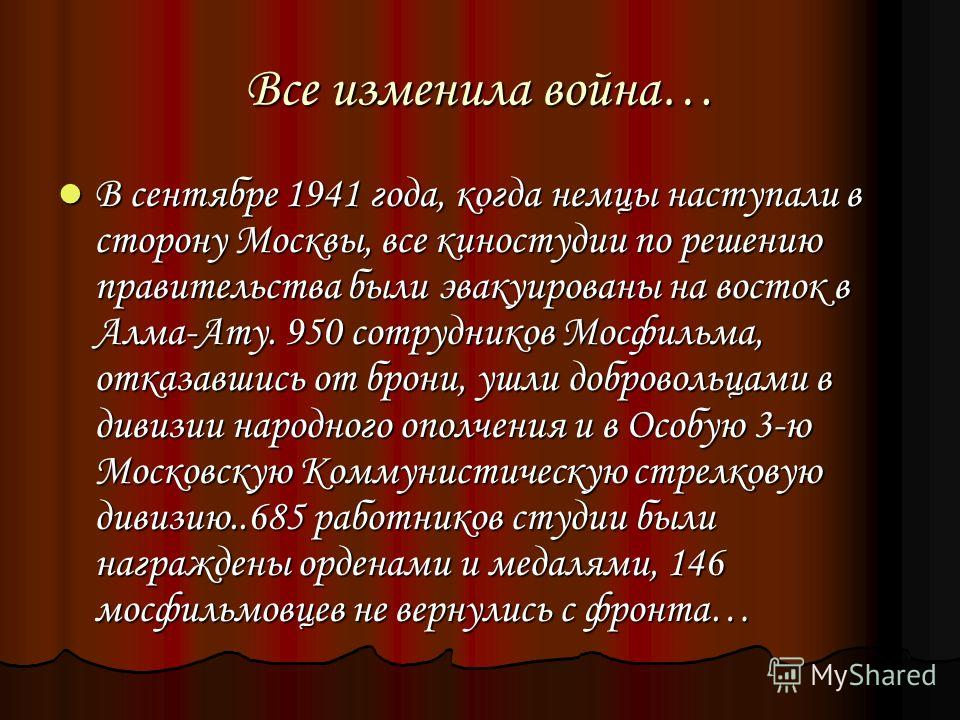 Все изменила война… В сентябре 1941 года, когда немцы наступали в сторону Москвы, все киностудии по решению правительства были эвакуированы на восток в Алма-Ату. 950 сотрудников Мосфильма, отказавшись от брони, ушли добровольцами в дивизии народного
