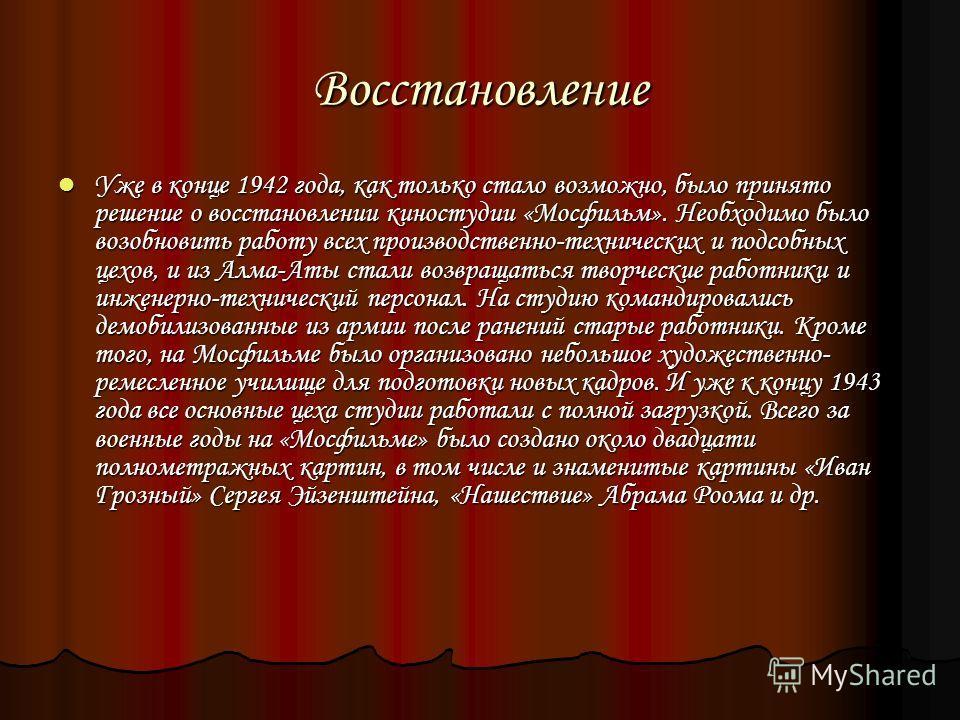 Восстановление Уже в конце 1942 года, как только стало возможно, было принято решение о восстановлении киностудии «Мосфильм». Необходимо было возобновить работу всех производственно-технических и подсобных цехов, и из Алма-Аты стали возвращаться твор