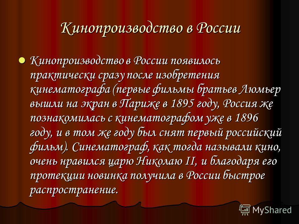 Кинопроизводство в России Кинопроизводство в России появилось практически сразу после изобретения кинематографа (первые фильмы братьев Люмьер вышли на экран в Париже в 1895 году, Россия же познакомилась с кинематографом уже в 1896 году, и в том же го