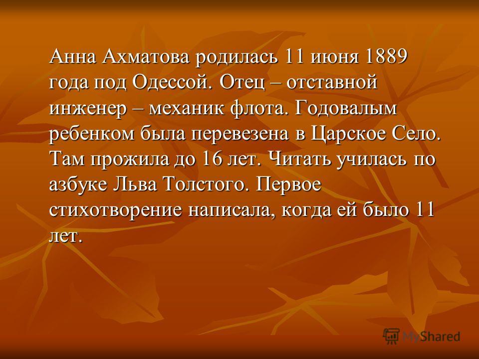 Анна Ахматова родилась 11 июня 1889 года под Одессой. Отец – отставной инженер – механик флота. Годовалым ребенком была перевезена в Царское Село. Там прожила до 16 лет. Читать училась по азбуке Льва Толстого. Первое стихотворение написала, когда ей