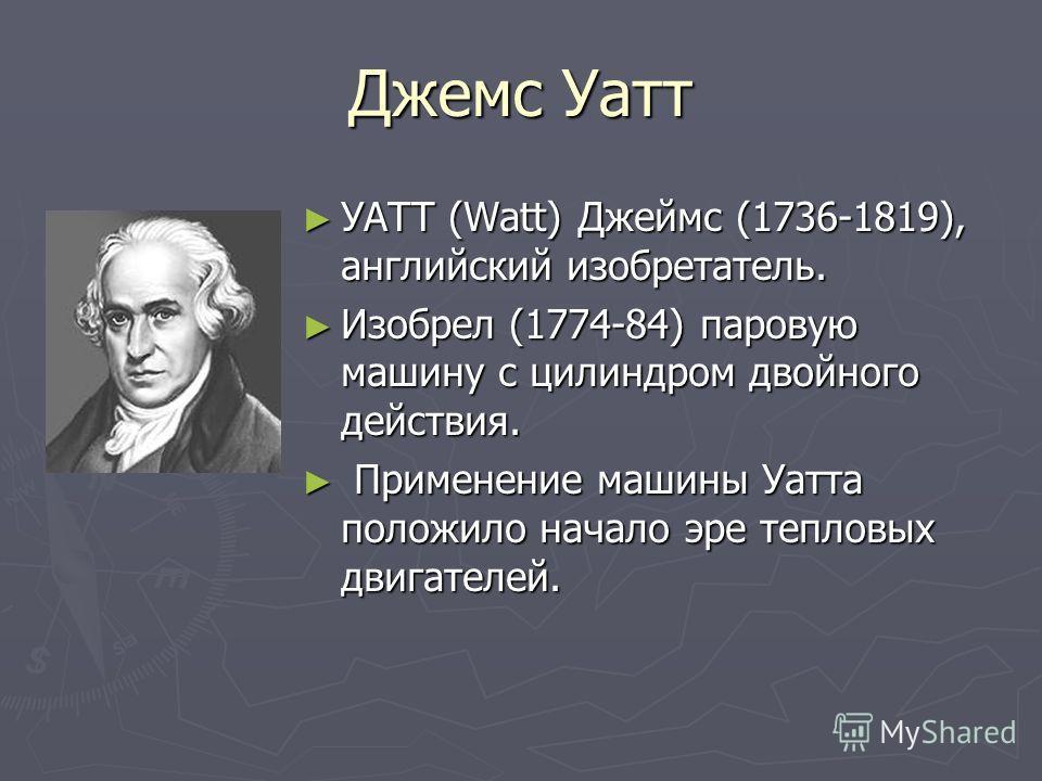 Джемс Уатт УАТТ (Watt) Джеймс (1736-1819), английский изобретатель. УАТТ (Watt) Джеймс (1736-1819), английский изобретатель. Изобрел (1774-84) паровую машину с цилиндром двойного действия. Изобрел (1774-84) паровую машину с цилиндром двойного действи