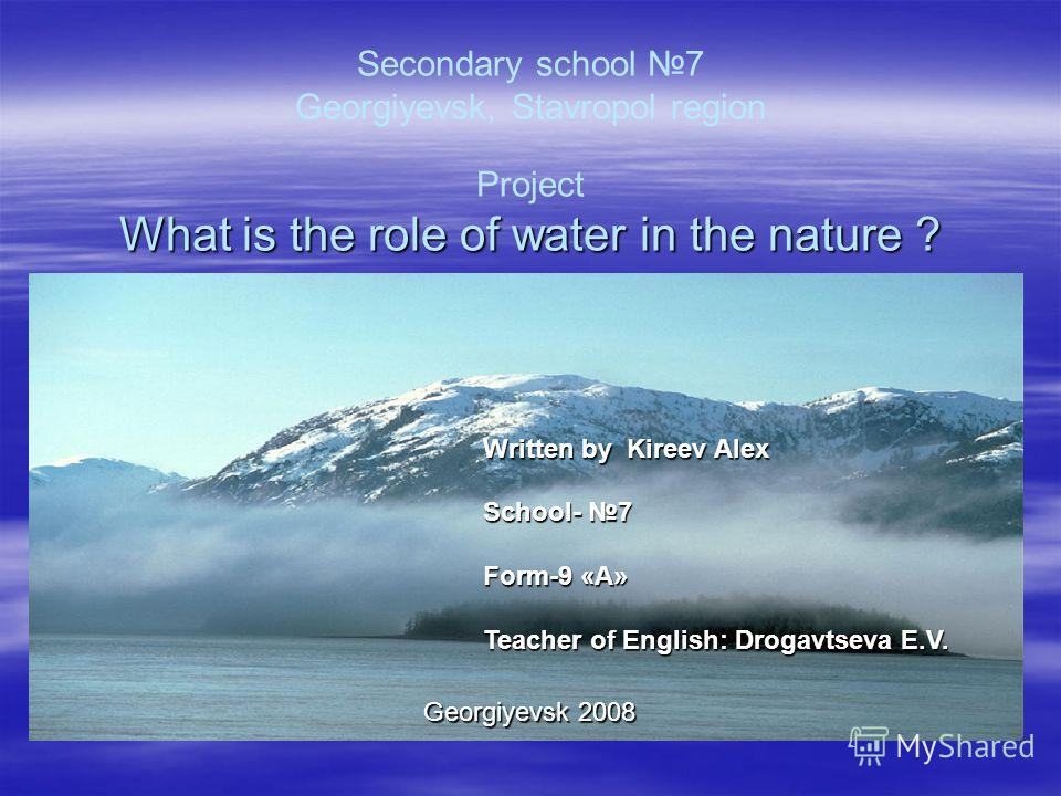 Secondary school 7 Georgiyevsk, Stavropol region Project What is the role of water in the nature ? Written by Kireev Alex School- 7 School- 7 Form-9 «А» Form-9 «А» Teacher of English: Drogavtseva E.V. Teacher of English: Drogavtseva E.V. Georgiyevsk
