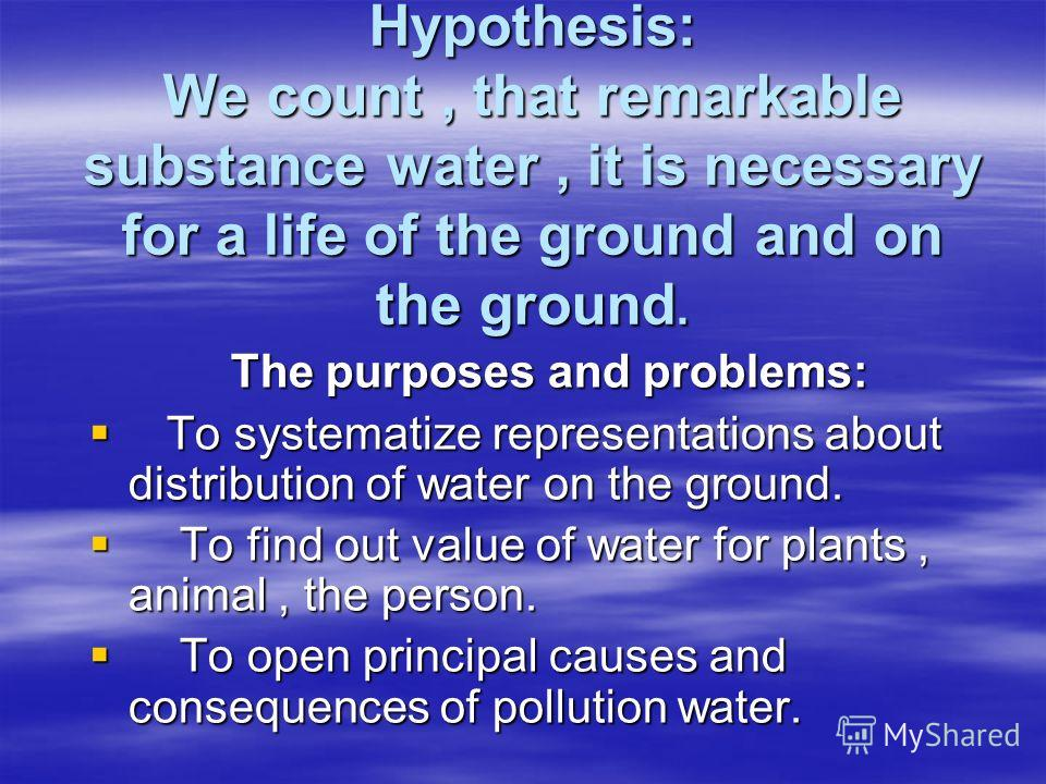 Hypothesis: We count, that remarkable substance water, it is necessary for a life of the ground and on the ground. The purposes and problems: To systematize representations about distribution of water on the ground. To systematize representations abo