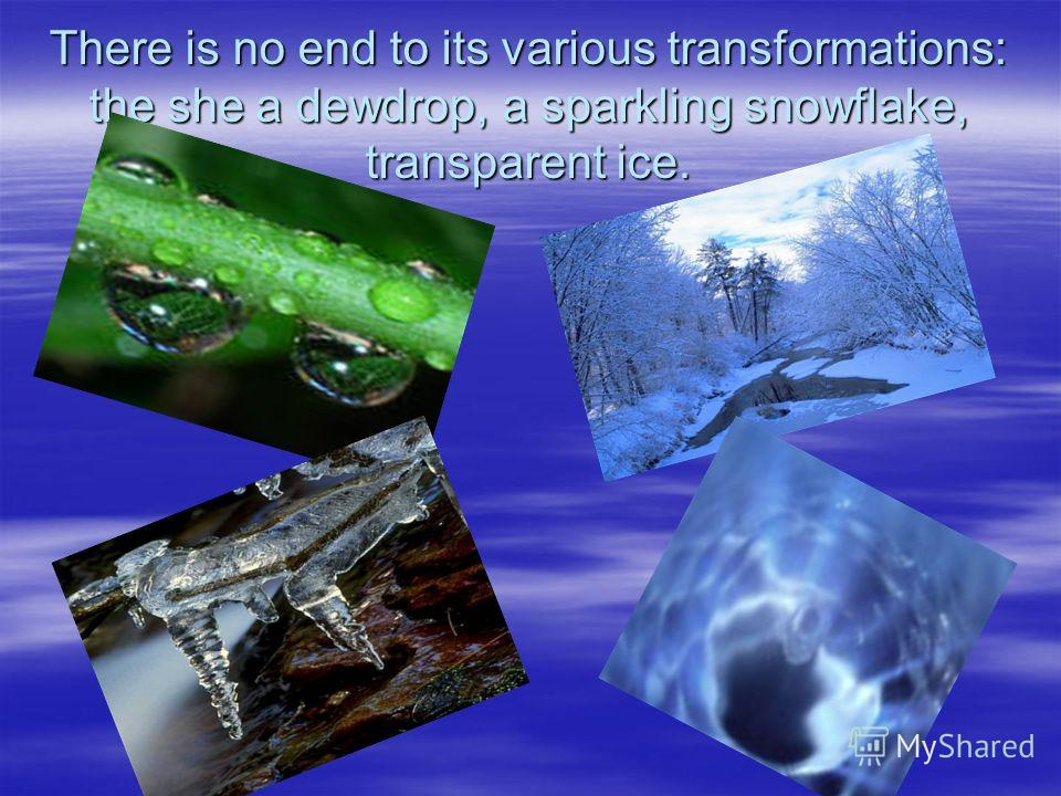 There is no end to its various transformations: the she a dewdrop, a sparkling snowflake, transparent ice.
