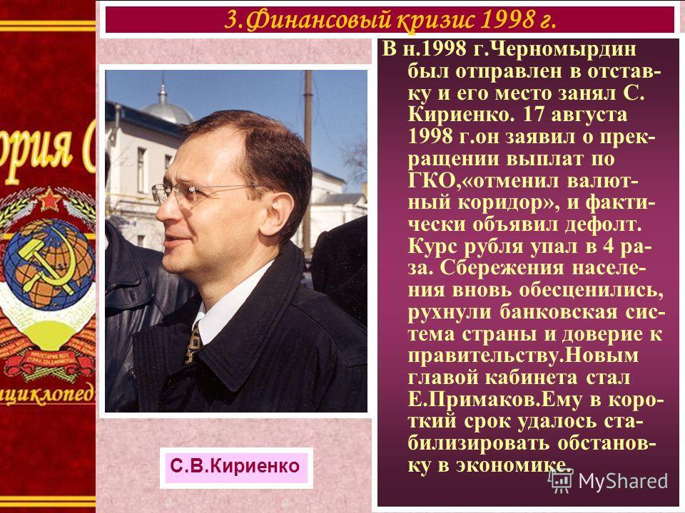 В н.1998 г.Черномырдин был отправлен в отстав- ку и его место занял С. Кириенко. 17 августа 1998 г.он заявил о прек- ращении выплат по ГКО,«отменил валют- ный коридор», и факти- чески объявил дефолт. Курс рубля упал в 4 ра- за. Сбережения населе- ния