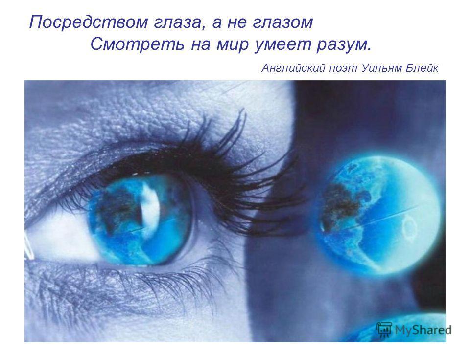 Посредством глаза, а не глазом Смотреть на мир умеет разум. Английский поэт Уильям Блейк