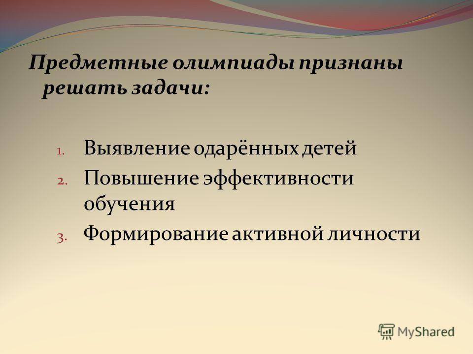 Предметные олимпиады признаны решать задачи: 1. Выявление одарённых детей 2. Повышение эффективности обучения 3. Формирование активной личности