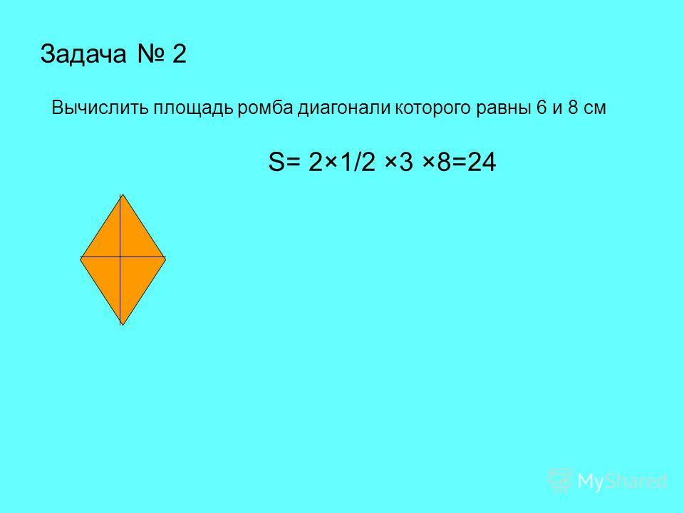 Задача 2 Вычислить площадь ромба диагонали которого равны 6 и 8 см S= 2×1/2 ×3 ×8=24