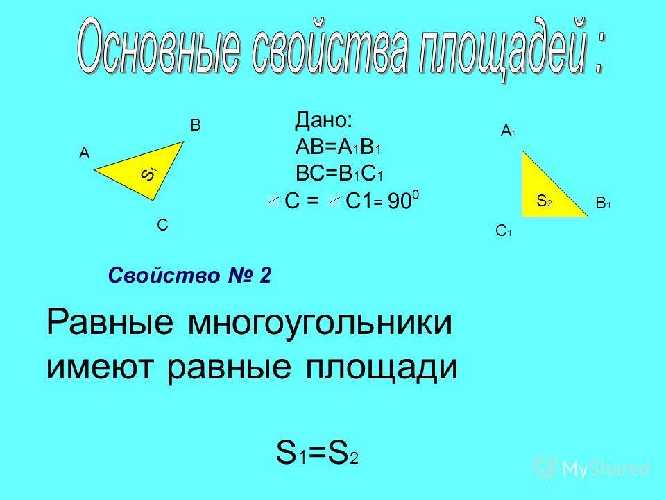S2S2 S1S1 А В С А1А1 В1В1 С1С1 Дано: АВ=А 1 В 1 ВС=В 1 С 1 С =С =С1 = 90 0 Равные многоугольники имеют равные площади Свойство 2 S 1 =S 2