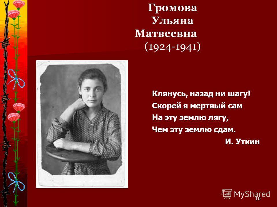 10 Громова Ульяна Матвеевна (1924-1941) Клянусь, назад ни шагу! Скорей я мертвый сам На эту землю лягу, Чем эту землю сдам. И. Уткин