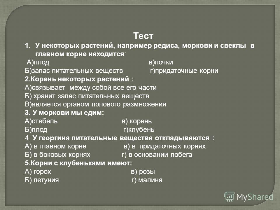 Тест 1.У некоторых растений, например редиса, моркови и свеклы в главном корне находится: А)плод в)почки Б)запас питательных веществ г)придаточные корни 2.Корень некоторых растений : А)связывает между собой все его части Б) хранит запас питательных в