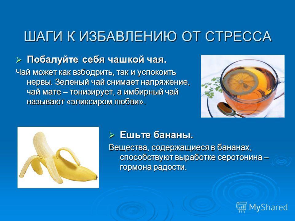 ШАГИ К ИЗБАВЛЕНИЮ ОТ СТРЕССА Побалуйте себя чашкой чая. Побалуйте себя чашкой чая. Чай может как взбодрить, так и успокоить нервы. Зеленый чай снимает напряжение, чай мате – тонизирует, а имбирный чай называют «эликсиром любви». Ешьте бананы. Ешьте б