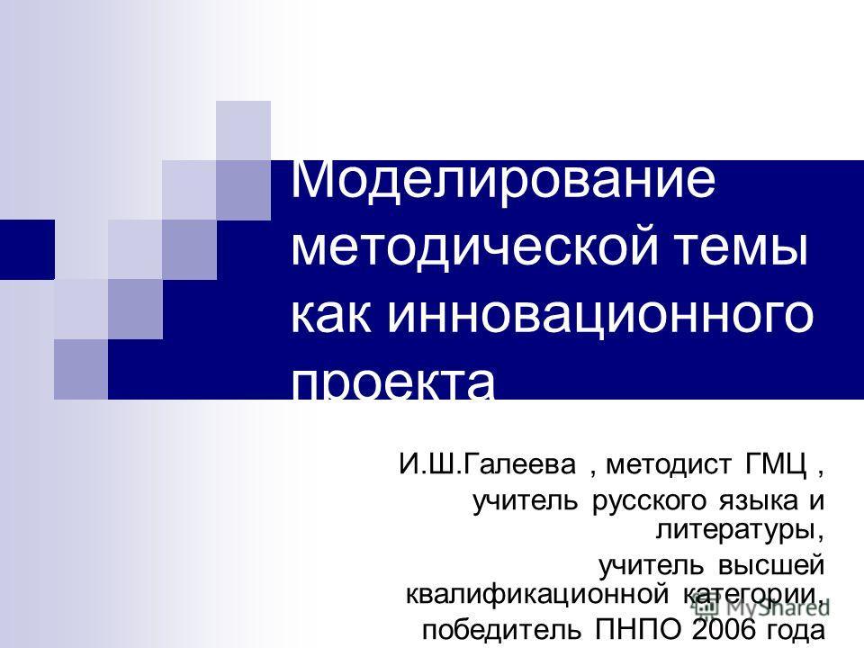 Моделирование методической темы как инновационного проекта И.Ш.Галеева, методист ГМЦ, учитель русского языка и литературы, учитель высшей квалификационной категории, победитель ПНПО 2006 года