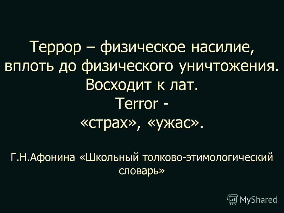 Террор – физическое насилие, вплоть до физического уничтожения. Восходит к лат. Terror - «страх», «ужас». Г.Н.Афонина «Школьный толково-этимологический словарь»