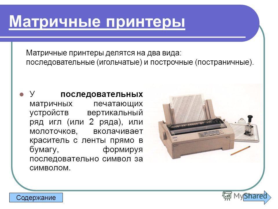 Матричные принтеры У последовательных матричных печатающих устройств вертикальный ряд игл (или 2 ряда), или молоточков, вколачивает краситель с ленты прямо в бумагу, формируя последовательно символ за символом. Матричные принтеры делятся на два вида: