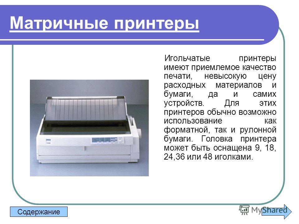 Матричные принтеры Игольчатые принтеры имеют приемлемое качество печати, невысокую цену расходных материалов и бумаги, да и самих устройств. Для этих принтеров обычно возможно использование как форматной, так и рулонной бумаги. Головка принтера может