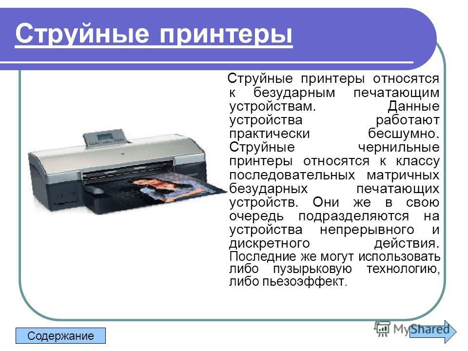 Струйные принтеры Струйные принтеры относятся к безударным печатающим устройствам. Данные устройства работают практически бесшумно. Струйные чернильные принтеры относятся к классу последовательных матричных безударных печатающих устройств. Они же в с
