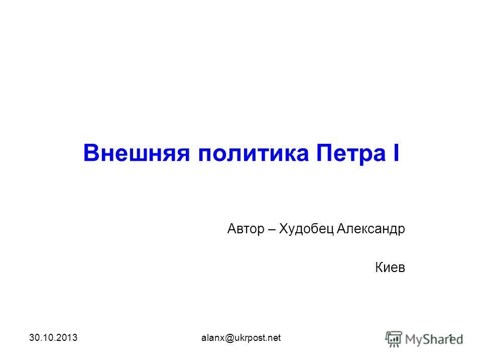 30.10.2013alanx@ukrpost.net1 Внешняя политика Петра І Автор – Худобец Александр Киев