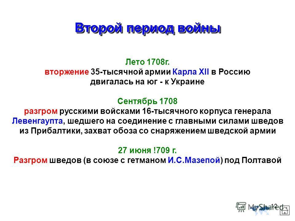 12 Второй период войны Лето 1708г. вторжение 35-тысячной армии Карла XII в Россию двигалась на юг - к Украине Сентябрь 1708 разгром русскими войсками 16-тысячного корпуса генерала Левенгаупта, шедшего на соединение с главными силами шведов из Прибалт