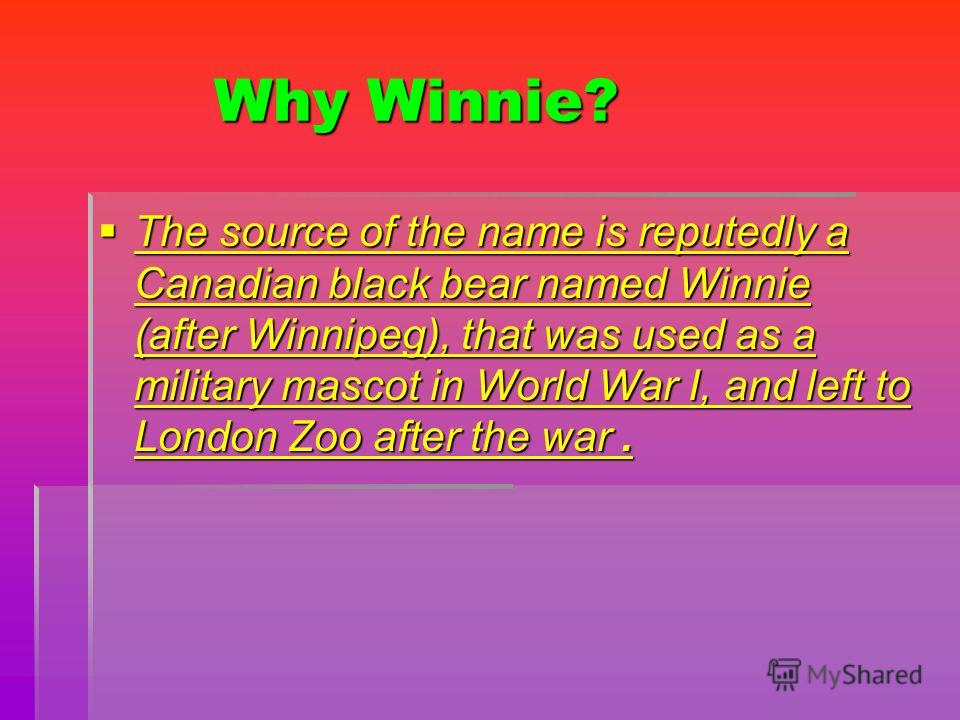 Why Winnie? Why Winnie? The source of the name is reputedly a Canadian black bear named Winnie (after Winnipeg), that was used as a military mascot in World War I, and left to London Zoo after the war. The source of the name is reputedly a Canadian b