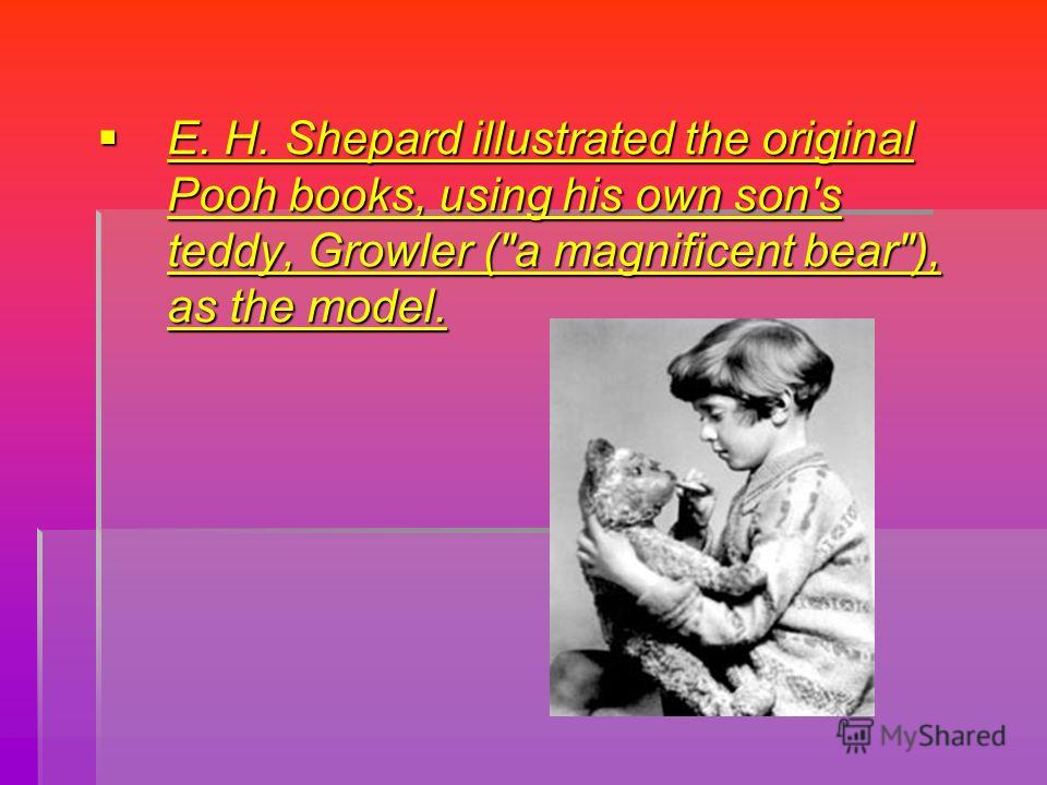 E. H. Shepard illustrated the original Pooh books, using his own son's teddy, Growler (