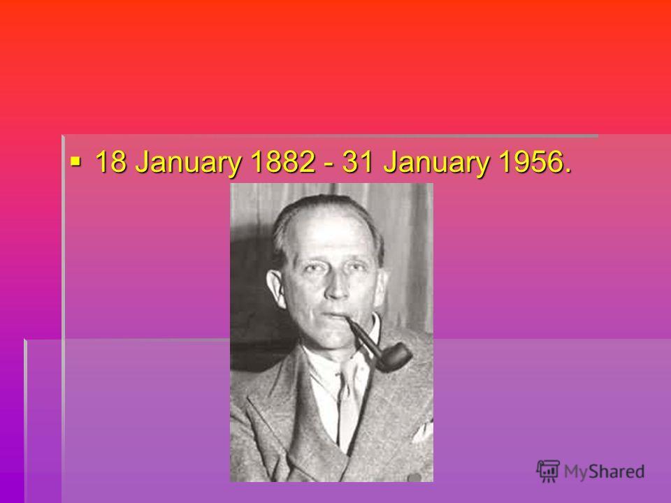 18 January 1882 - 31 January 1956.