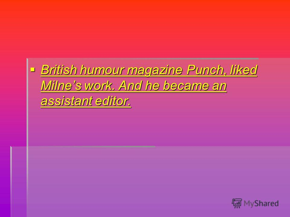 British humour magazine Punch, liked Milnes work. And he became an assistant editor. British humour magazine Punch, liked Milnes work. And he became an assistant editor.Punch