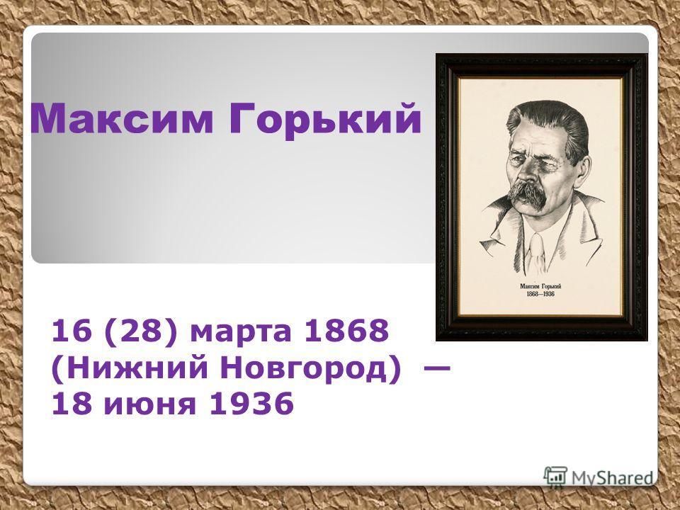 Максим Горький 16 (28) марта 1868 (Нижний Новгород) 18 июня 1936