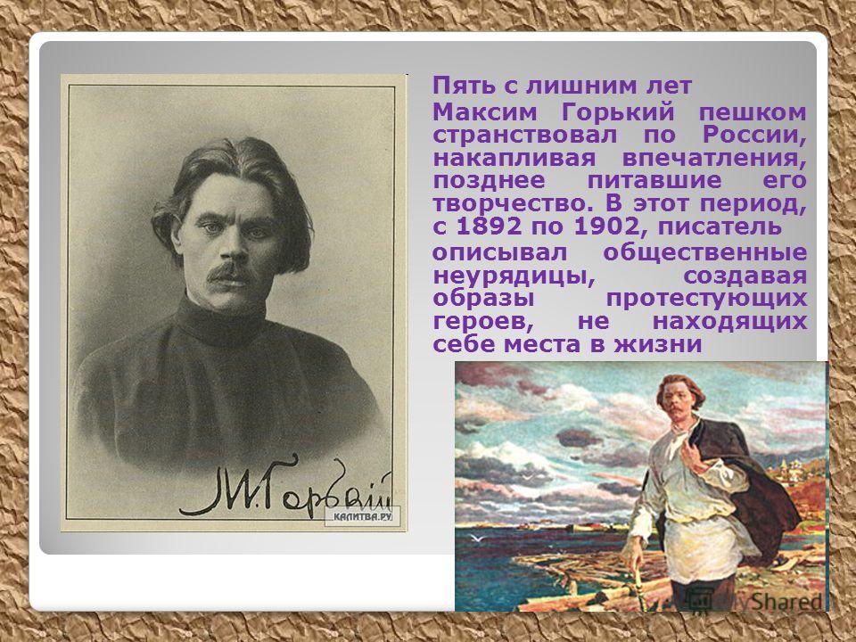 Пять с лишним лет Максим Горький пешком странствовал по России, накапливая впечатления, позднее питавшие его творчество. В этот период, с 1892 по 1902, писатель описывал общественные неурядицы, создавая образы протестующих героев, не находящих себе м