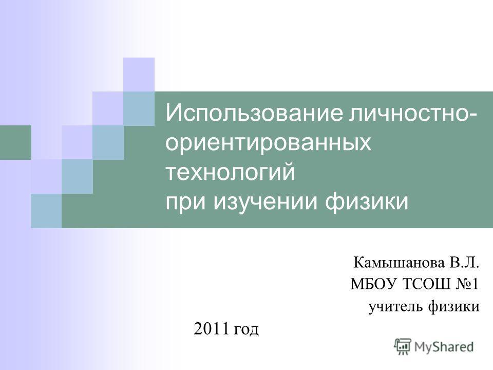 Использование личностно- ориентированных технологий при изучении физики Камышанова В.Л. МБОУ ТСОШ 1 учитель физики 2011 год